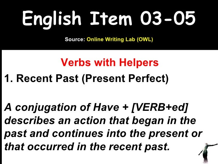 English Item 03-05 Verbs with Helpers 1. Recent Past (Present Perfect)  A conjugation of Have + [VERB+ed] describes an act...