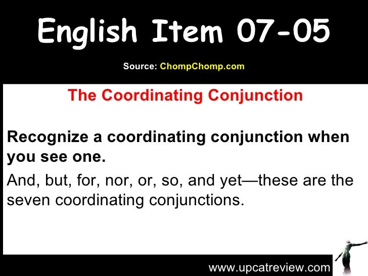 English Item 07-05 The Coordinating Conjunction Recognize a coordinating conjunction when you see one. And, but, for, nor,...