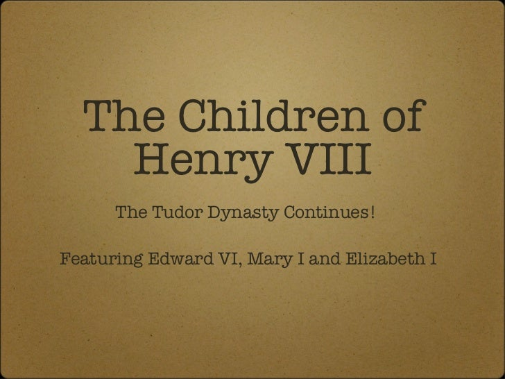 The Children of Henry VIII <ul><li>The Tudor Dynasty Continues!  </li></ul><ul><li>Featuring Edward VI, Mary I and Elizabe...