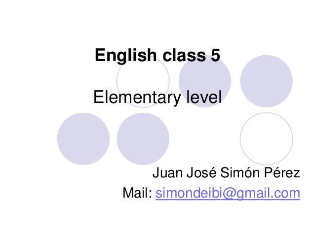 English class 5 Elementary level Juan José Simón Pérez Mail: simondeibi@gmail.com