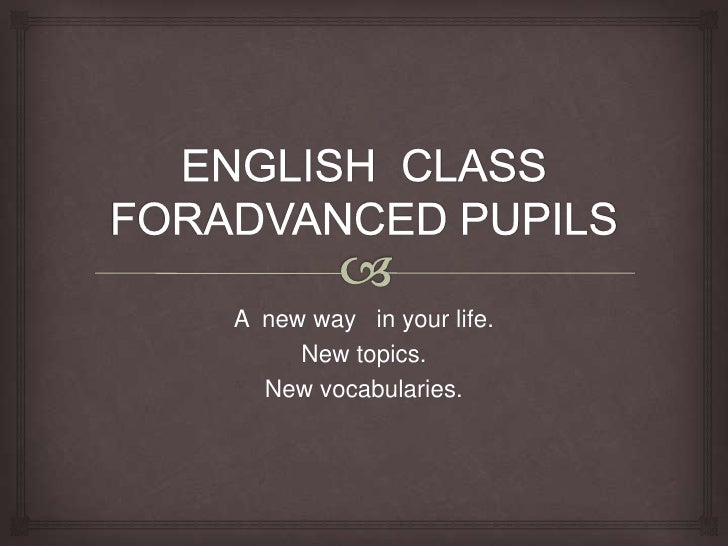 A new way in your life.     New topics.  New vocabularies.
