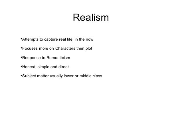 RealismAttempts to capture real life, in the nowFocuses more on Characters then plotResponse to RomanticismHonest, simp...