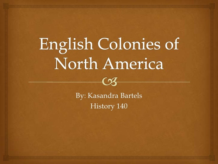 English Colonies of North America<br />By: Kasandra Bartels<br />History 140<br />