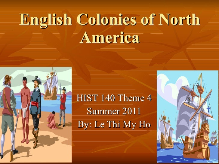 English Colonies of North America HIST 140 Theme 4 Summer 2011 By: Le Thi My Ho