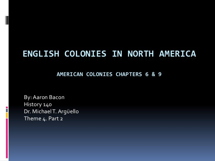 English colonies in north AmericaAmerican Colonies chapters 6 & 9<br />By: Aaron Bacon<br />History 140<br />Dr. Michael T...