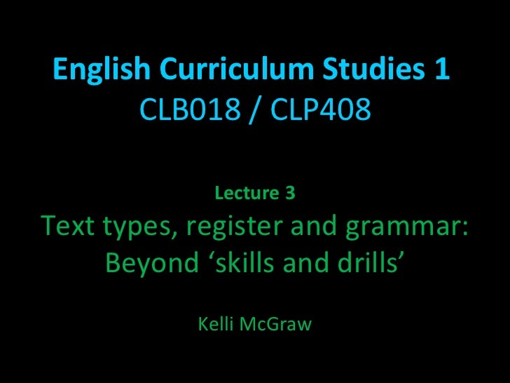 English Curriculum Studies 1  CLB018 / CLP408 Lecture 3 Text types, register and grammar: Beyond 'skills and drills' Kelli...