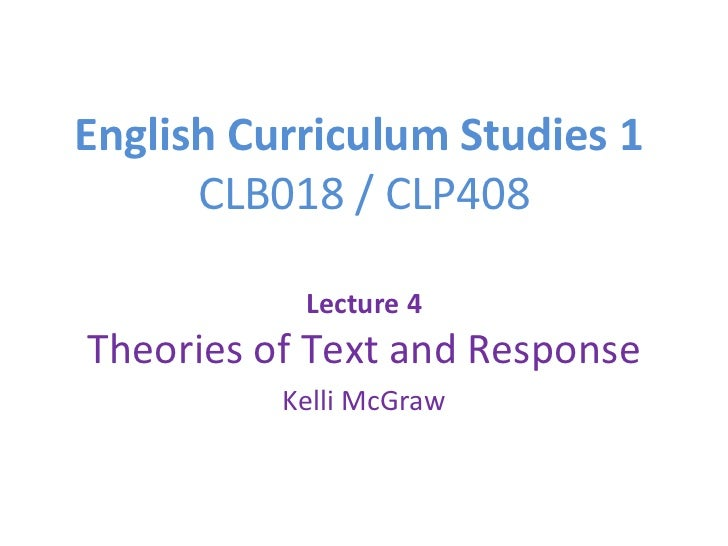 English Curriculum Studies 1  CLB018 / CLP408 Lecture 4 Theories of Text and Response Kelli McGraw