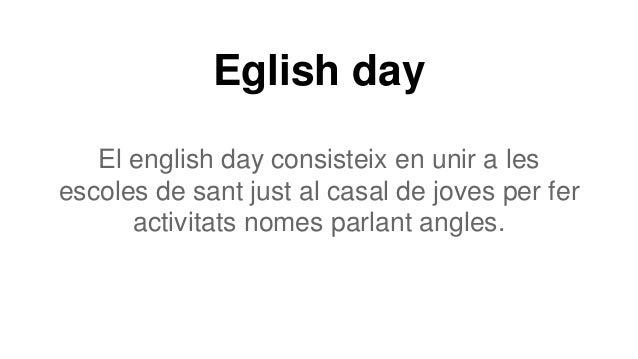 Eglish day El english day consisteix en unir a les escoles de sant just al casal de joves per fer activitats nomes parlant...