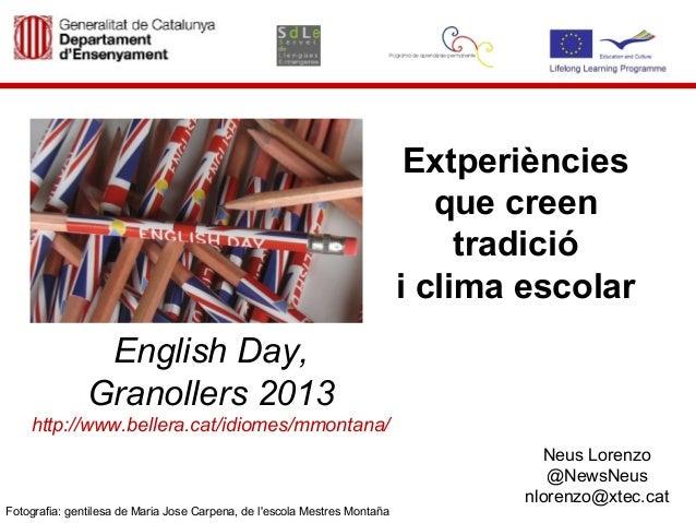 Extperiènciesque creentradiciói clima escolarEnglish Day,Granollers 2013http://www.bellera.cat/idiomes/mmontana/Neus Loren...