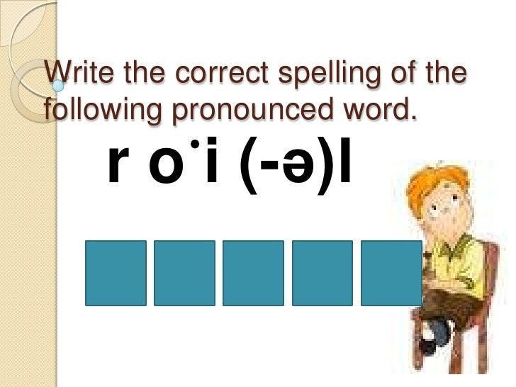 Write the correct spelling of thefollowing pronounced word.    r o ̇i (-ə)l