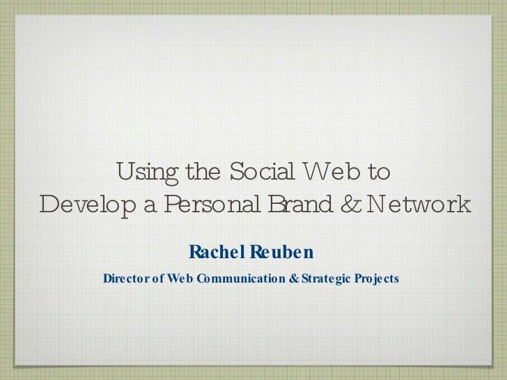 Using the Social Web to Develop a Personal Brand & Network <ul><li>Rachel Reuben </li></ul><ul><li>Director of Web Communi...