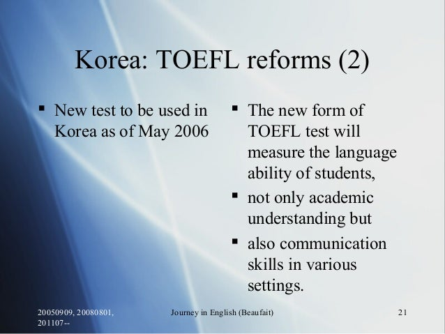 20050909, 20080801, 201107-- Journey in English (Beaufait) 21 Korea: TOEFL reforms (2)  New test to be used in Korea as o...