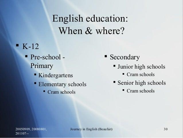 20050909, 20080801, 201107-- Journey in English (Beaufait) 30 English education: When & where?  K-12  Pre-school - Prima...