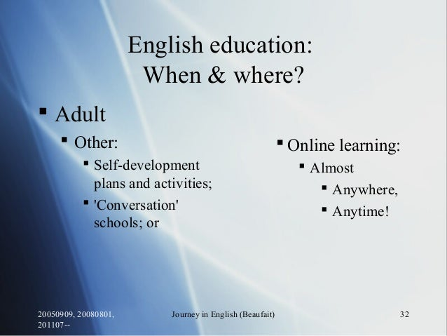 20050909, 20080801, 201107-- Journey in English (Beaufait) 32 English education: When & where?  Adult  Other:  Self-dev...