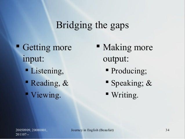 20050909, 20080801, 201107-- Journey in English (Beaufait) 34 Bridging the gaps  Getting more input:  Listening,  Readi...