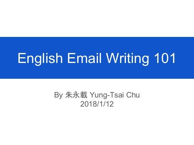 English Email Writing 101 By 朱永載 Yung-Tsai Chu 2018/1/12