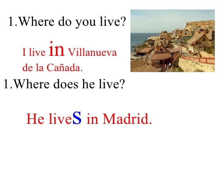1.Where do you live? I live  in  Villanueva  de la Cañada. 1.Where does he live? He live s  in Madrid.