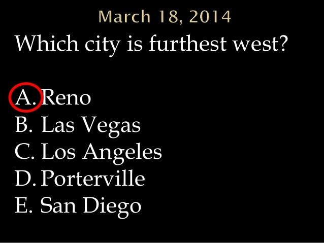 Which city is furthest west? A.Reno B. Las Vegas C. Los Angeles D.Porterville E. San Diego