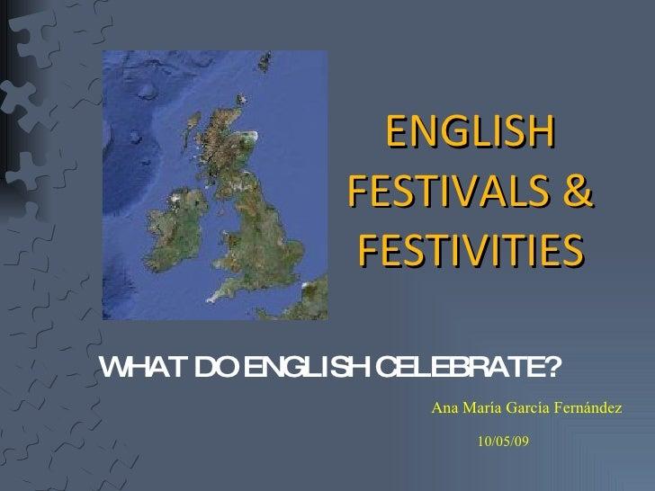 ENGLISH FESTIVALS & FESTIVITIES <ul><li>WHAT DO ENGLISH CELEBRATE?  </li></ul>Ana María García Fernández 10/05/09