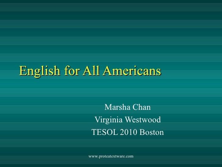 English for All Americans Marsha Chan Virginia Westwood TESOL 2010 Boston www.proteatextware.com