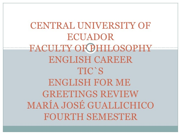 CENTRAL UNIVERSITY OF       ECUADORFACULTY OF PHILOSOPHY   ENGLISH CAREER         TIC`S   ENGLISH FOR ME  GREETINGS REVIEW...
