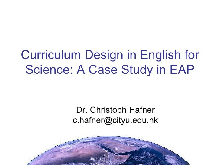 Curriculum Design in English for Science: A Case Study in EAP <ul><ul><li>Dr. Christoph Hafner [email_address] </li></ul><...