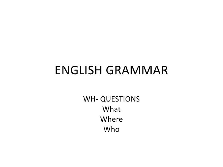 ENGLISH GRAMMAR   WH- QUESTIONS       What       Where        Who