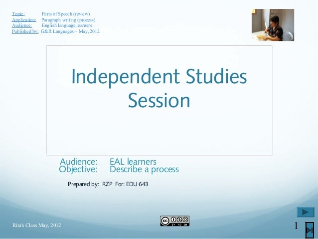 Independent StudiesSessionAudience: EAL learnersObjective: Describe a processPrepared by: RZP For: EDU 643Ritas Class May,...