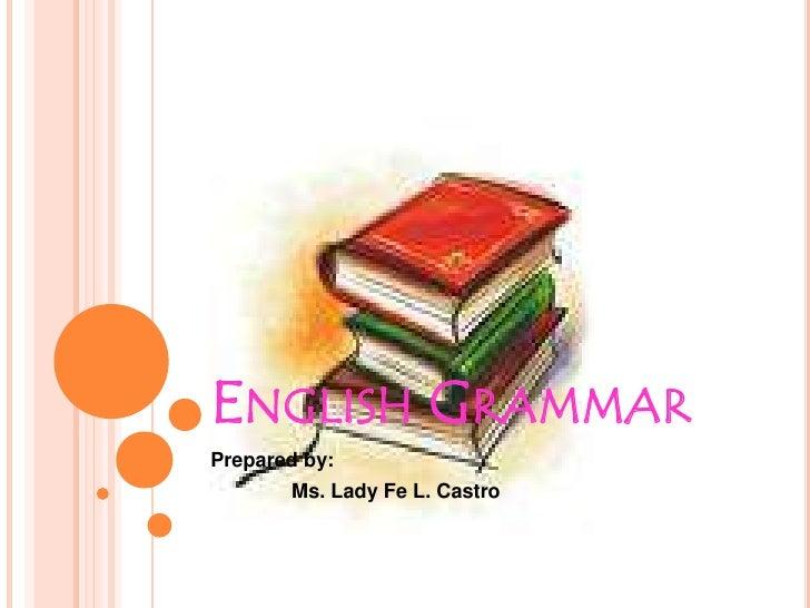English Grammar<br />Prepared by: <br />Ms. Lady Fe L. Castro<br />