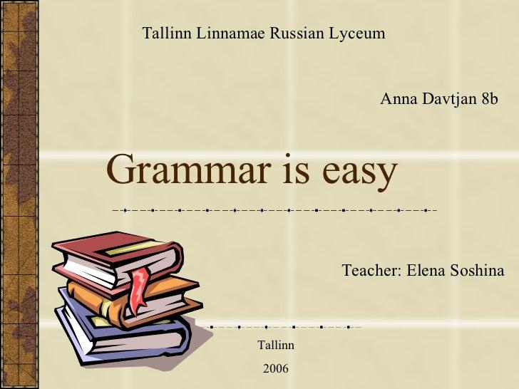 Grammar is easy Anna Davtjan 8b Tallinn Linna m a e  Russian  L yc eum Teacher :   Elena Soshina Tallinn 2006