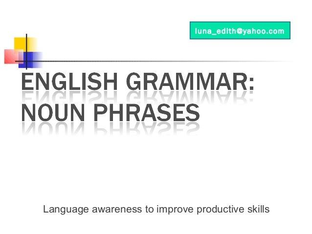 Language awareness to improve productive skills luna_edith@yahoo.com