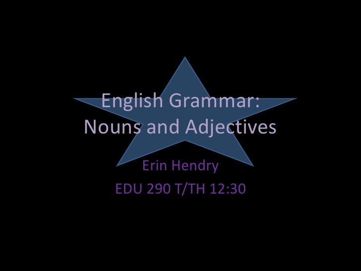 English Grammar:Nouns and Adjectives<br />Erin Hendry<br />EDU 290 T/TH 12:30<br />