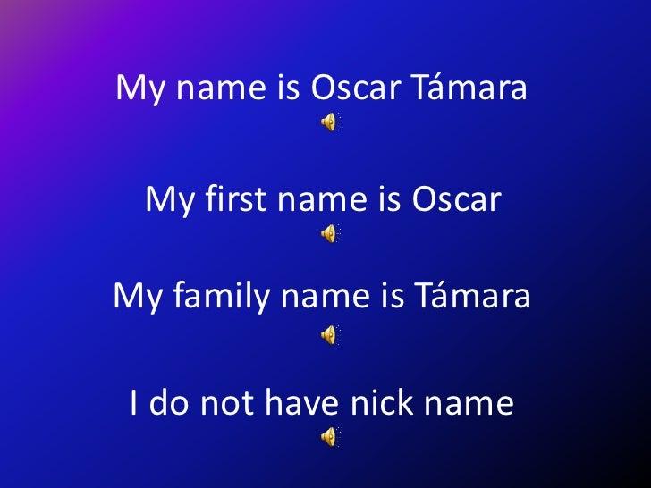 My name is Oscar Támara   My first name is Oscar  My family name is Támara   I do not have nick name