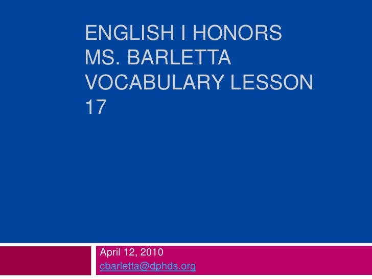 English I Honors Ms. BarlettaVocabulary Lesson 17<br />April 12, 2010<br />cbarletta@dphds.org<br />