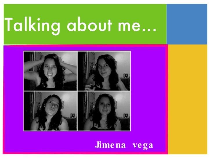 Talking about me... Jimena  vega