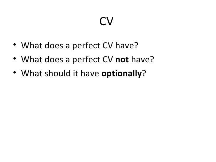 CV  <ul><li>What does a perfect CV have? </li></ul><ul><li>What does a perfect CV  not  have? </li></ul><ul><li>What shoul...