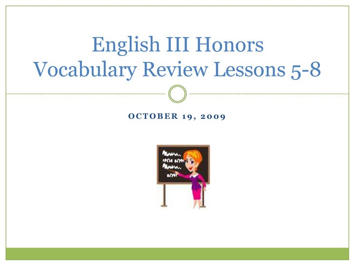 October 19, 2009<br />English III HonorsVocabulary Review Lessons 5-8<br />