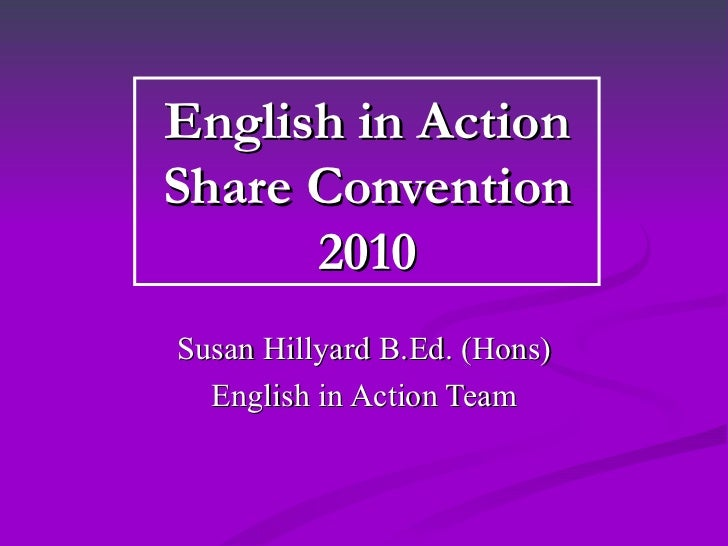 English in Action Share Convention 2010 Susan Hillyard B.Ed. (Hons) English in Action Team