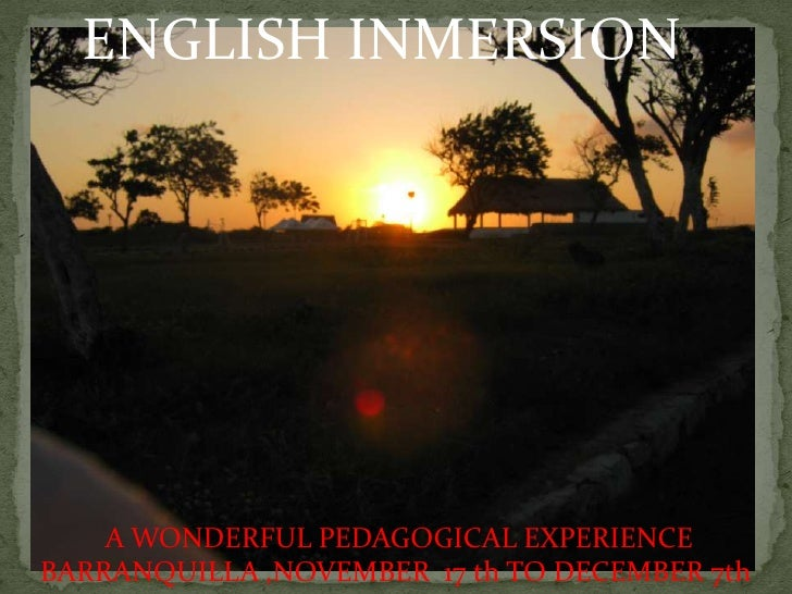 ENGLISH INMERSION:         A WONDERFUL PEDAGOGICAL EXPERIENCE BARRANQUILLA ,NOVEMBER 17 th TO DECEMBER 7th