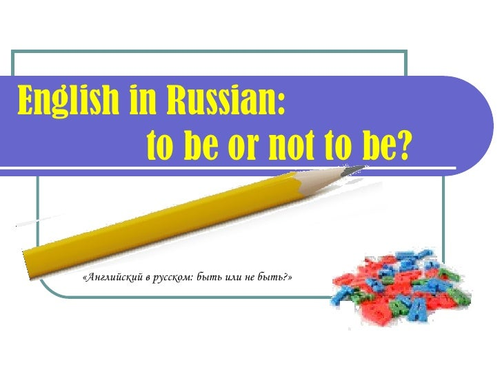 English in Russian:    to be or not to be? «Английский в русском: быть или не быть?»