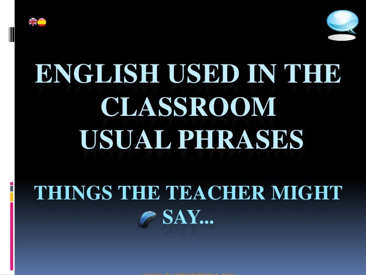 ENGLISH USED IN THE    CLASSROOM   USUAL PHRASES THINGS THE TEACHER MIGHT           SAY...