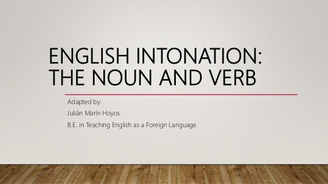 ENGLISH INTONATION: THE NOUN AND VERB Adapted by: Juli�n Mar�n Hoyos B.E. in Teaching English as a Foreign Language
