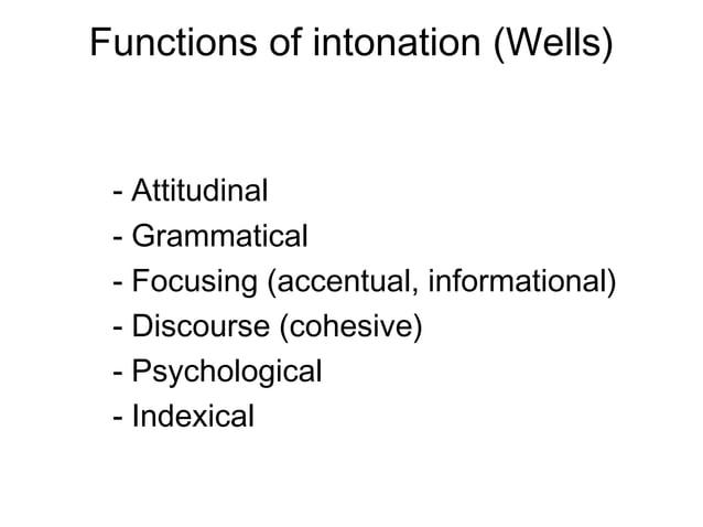 Functions of intonation (Wells) - Attitudinal - Grammatical - Focusing (accentual, informational) - Discourse (cohesive) -...