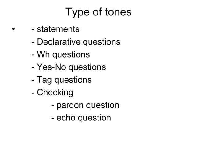 Type of tones•   - statements    - Declarative questions    - Wh questions    - Yes-No questions    - Tag questions    - C...