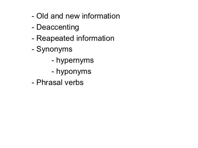 - Old and new information- Deaccenting- Reapeated information- Synonyms      - hypernyms      - hyponyms- Phrasal verbs