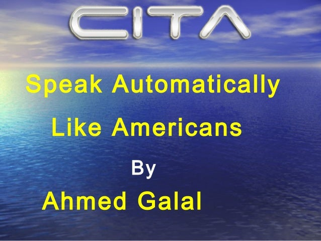 Speak Automatically Like Americans       By Ahmed Galal