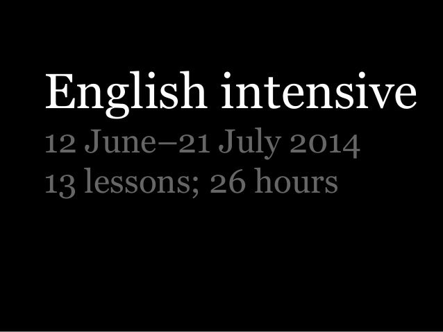 English intensive 12 June–21 July 2014 13 lessons; 26 hours