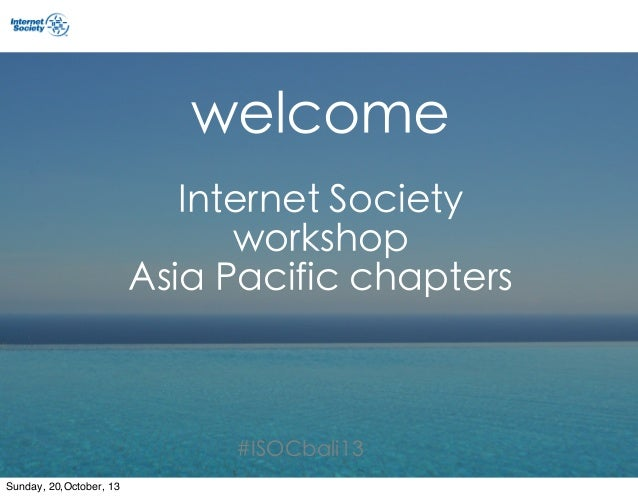 welcome Internet Society workshop Asia Pacific chapters  #ISOCbali13 Sunday, 20,October, 13