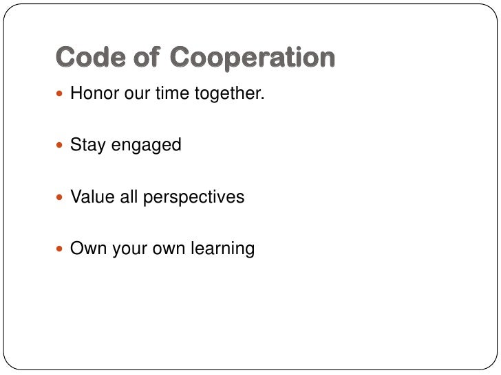 Code of Cooperation Honor our time together. Stay engaged Value all perspectives Own your own learning