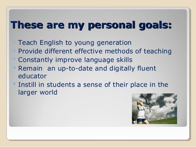 my personal desire as a teacher My goals as a future teacher:  and closer to what i desire to be once i have accomplished my final step to becoming a teacher, my future goal as a teacher, would .